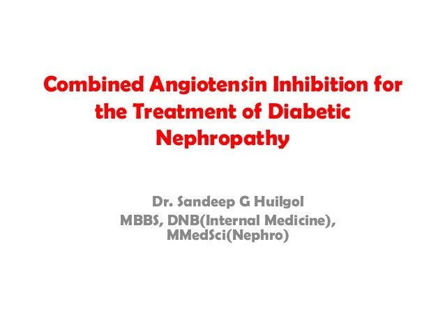 Combined Angiotensin Inhibition for the Treatment of Diabetic Nephropathy Dr. Sandeep G Huilgol MBBS, DNB(Internal Medicin...