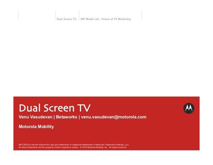 Dual Screen TV           MIT Media Lab : Future of TV WorkshopDual Screen TVVenu Vasudevan | Betaworks | venu.vasudevan@m...