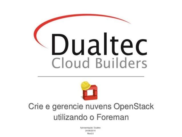 Apresentação: Dualtec 24/06/2014 Rev2.0 Crie e gerencie nuvens OpenStack utilizando o Foreman