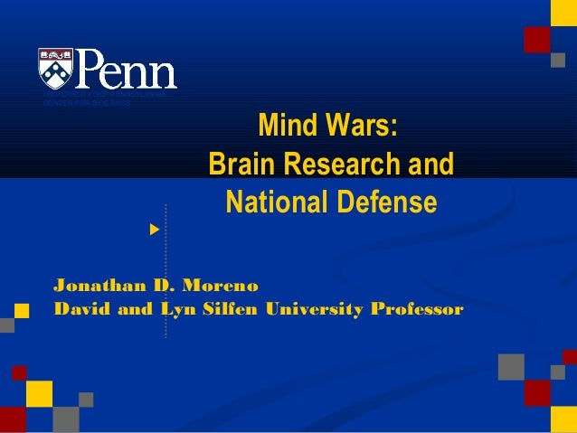 Mind Wars: Brain Research and National Defense Jonathan D. Moreno David and Lyn Silfen University ProfessorDate UNIVERSCIT...