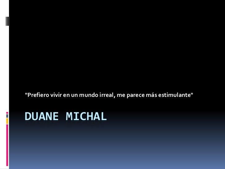 """""""Prefiero vivir en un mundo irreal, me parece más estimulante""""DUANE MICHAL"""