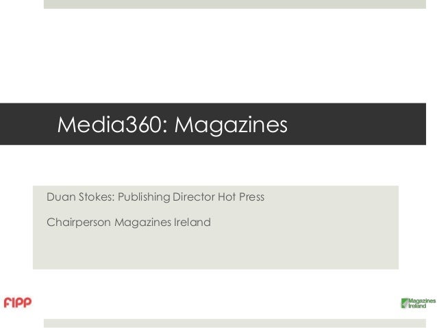 Media360: MagazinesDuan Stokes: Publishing Director Hot PressChairperson Magazines Ireland