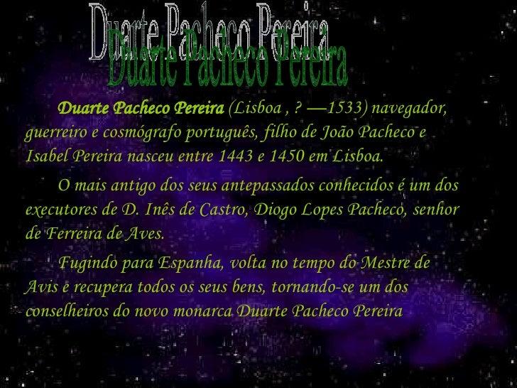 <ul><li>Duarte Pacheco Pereira  (Lisboa ,? —1533) navegador, guerreiro e cosmógrafo português, filho de João Pacheco e Is...