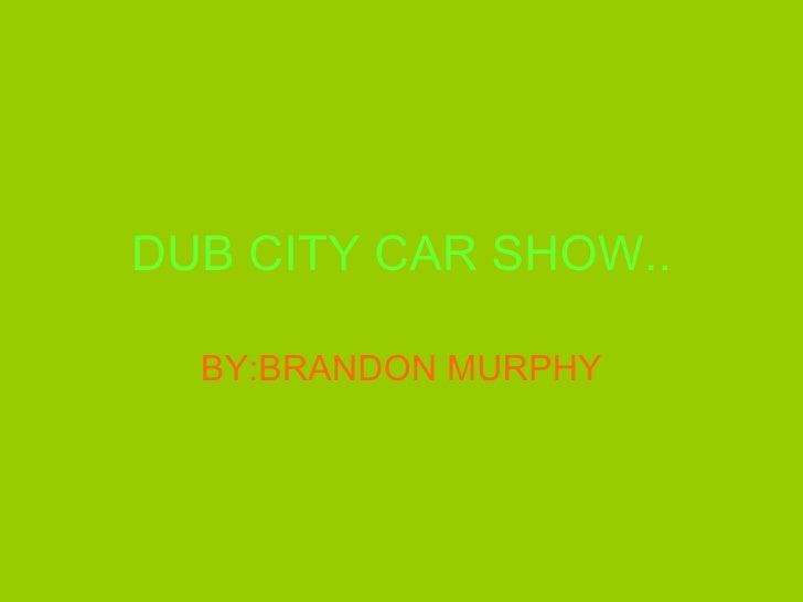 DUB CITY CAR SHOW.. BY:BRANDON MURPHY
