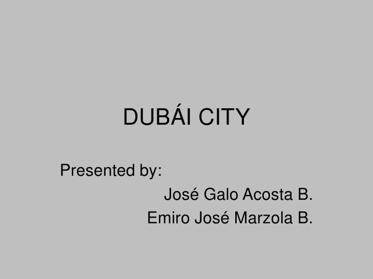 DUBÁI CITY<br />Presentedby: <br />José Galo Acosta B.<br />Emiro José Marzola B.<br />