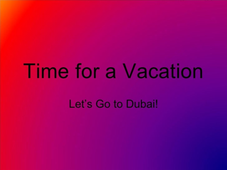 Time for a Vacation Let's Go to Dubai!