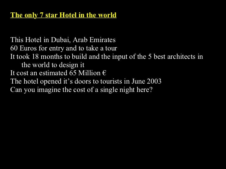 The only 7 star Hotel in the world This Hotel in Dubai, Arab Emirates  60 Euros for entry and to take a tour It took 18 mo...