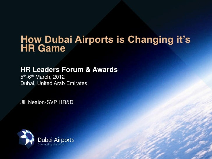 How Dubai Airports is Changing it'sHR GameHR Leaders Forum & Awards5th-6th March, 2012Dubai, United Arab EmiratesJill Neal...