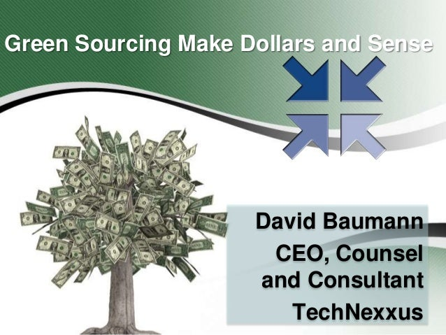 Green Sourcing Make Dollars and Sense  David Baumann CEO, Counsel and Consultant TechNexxus