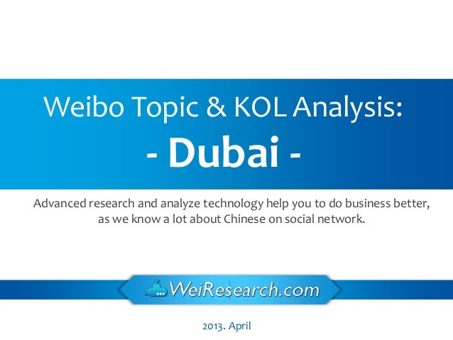 2013. April Weibo Topic & KOL Analysis: - Dubai - Advanced research and analyze technology help you to do business better,...