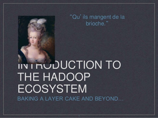 """INTRODUCTION TO THE HADOOP ECOSYSTEM BAKING A LAYER CAKE AND BEYOND… """"Qu'ils mangent de la brioche."""" 1"""