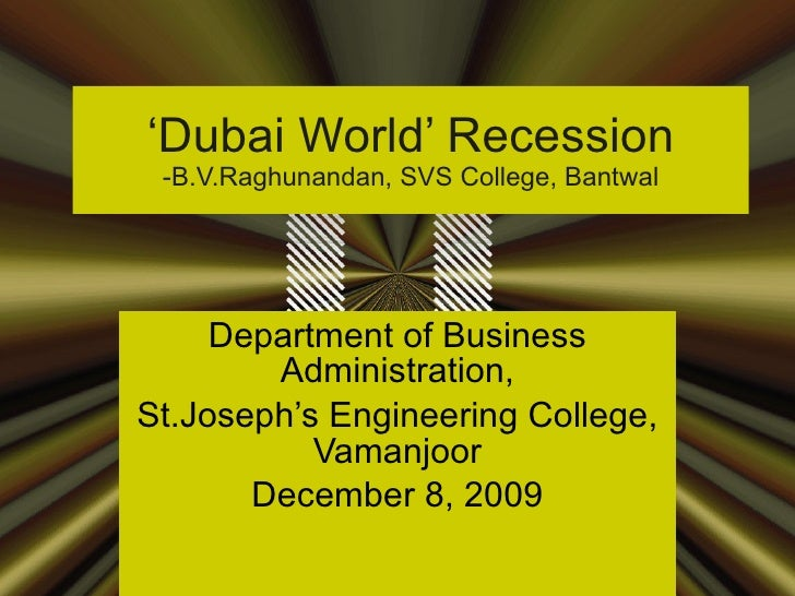 ' Dubai World' Recession -B.V.Raghunandan, SVS College, Bantwal Department of Business Administration, St.Joseph's Enginee...