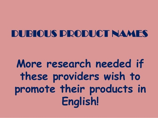 DUBIOUS PRODUCT NAMES  More research needed if these providers wish to promote their products in English!