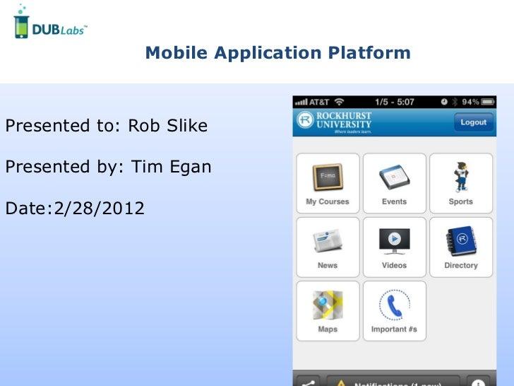 Mobile Application PlatformPresented to: Rob SlikePresented by: Tim EganDate:2/28/2012                      DUBMENOW © 201...