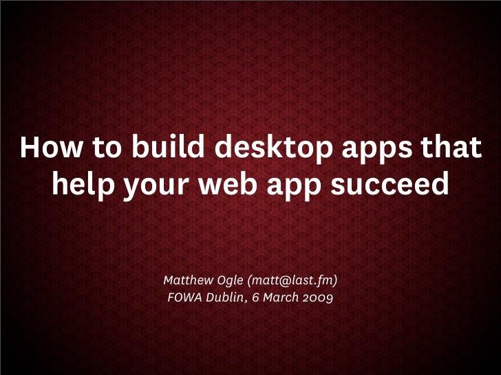 How to build desktop apps that   help your web app succeed           Matthew Ogle (matt@last.fm)          FOWA Dublin, 6 M...