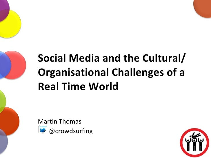 Social Media and the Cultural/ Organisational Challenges of a Real Time World Martin Thomas @crowdsurfing