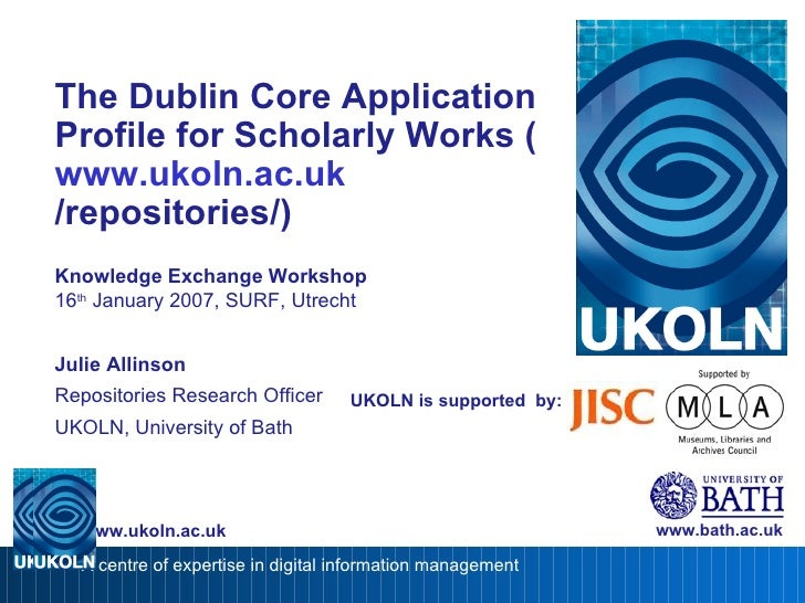 UKOLN is supported  by: The Dublin Core Application Profile for Scholarly Works ( www. ukoln .ac. uk /repositories/ ) Know...