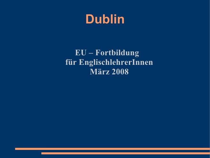Dublin     EU – Fortbildung für EnglischlehrerInnen       März 2008