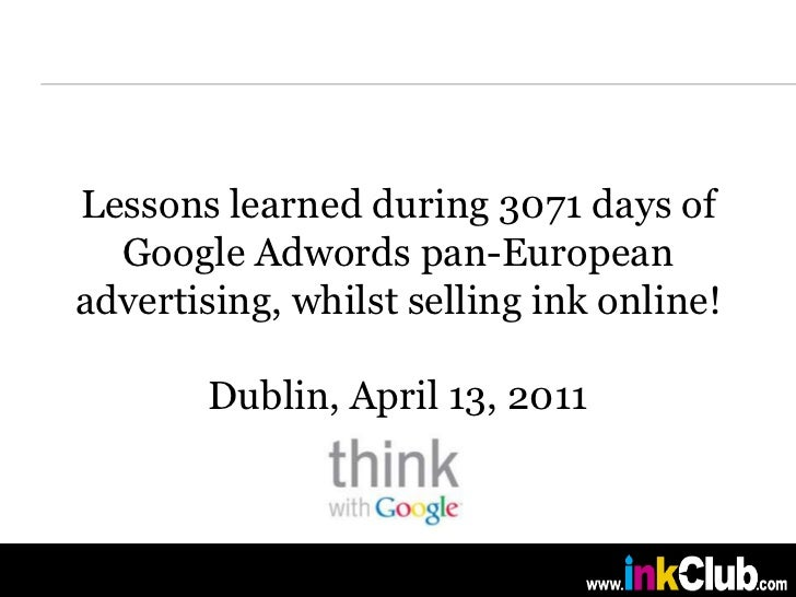 Lessons learned during 3071 days of Google Adwords pan-European advertising, whilst selling ink online!Dublin, April 13, 2...