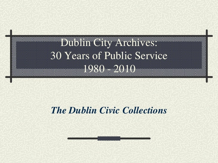 Dublin City Archives: 30 Years of Public Service       1980 - 2010   The Dublin Civic Collections