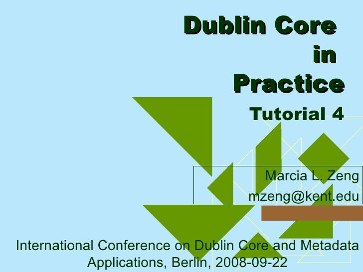 Dublin Core  in  Practice   Tutorial 4 <ul><ul><li>Marcia L. Zeng </li></ul></ul><ul><ul><li>[email_address] </li></ul></u...