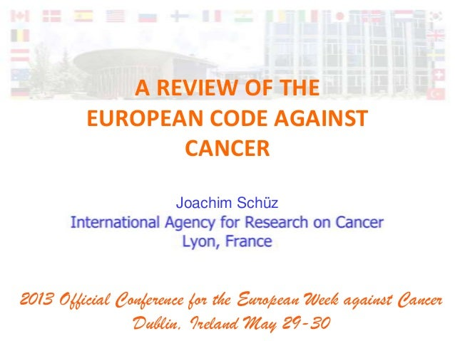 A REVIEW OF THEEUROPEAN CODE AGAINSTCANCERJoachim Schüz2013 Official Conference for the European Week against CancerDublin...