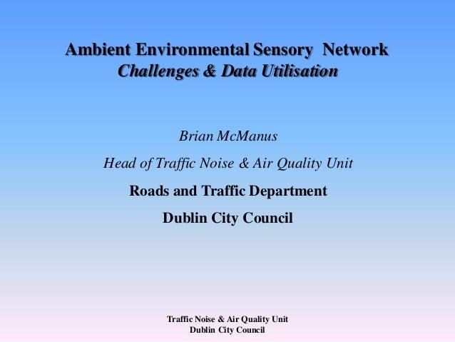Traffic Noise & Air Quality Unit Dublin City Council Ambient Environmental Sensory Network Challenges & Data Utilisation B...