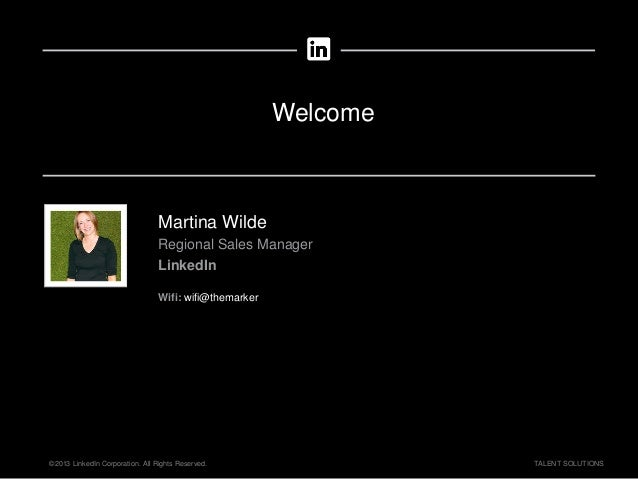 ©2013 LinkedIn Corporation. All Rights Reserved. TALENT SOLUTIONS Welcome Martina Wilde Regional Sales Manager LinkedIn Wi...