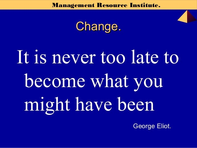 Management Resource Institute. Change.Change. It is never too late to become what you might have been George Eliot.
