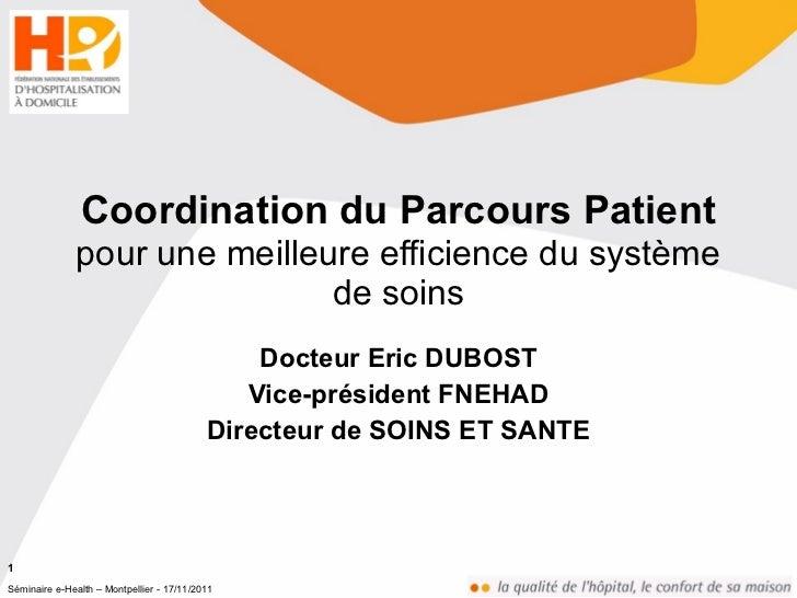 Coordination du Parcours Patient pour une meilleure efficience du système de soins Docteur Eric DUBOST Vice-président FNEH...