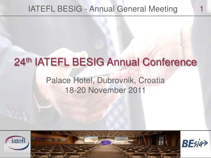 IATEFL BESIG - Annual General Meeting<br />1<br />24th IATEFL BESIG Annual Conference<br />Palace Hotel, Dubrovnik, Croati...