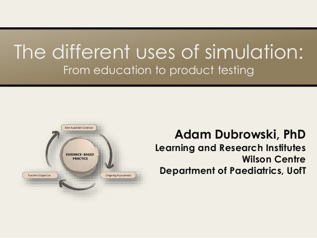 The different uses of simulation: From education to product testing Adam Dubrowski, PhD Learning and Research Institutes W...