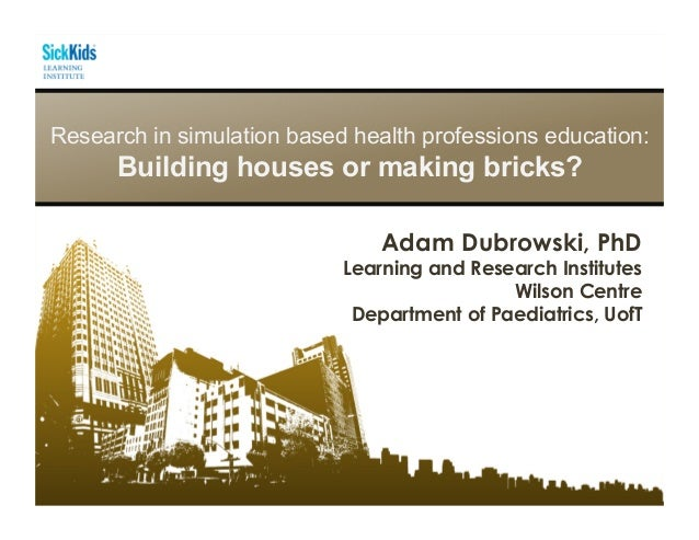 Research in simulation based health professions education: Building houses or making bricks? Adam Dubrowski, PhD Learning ...