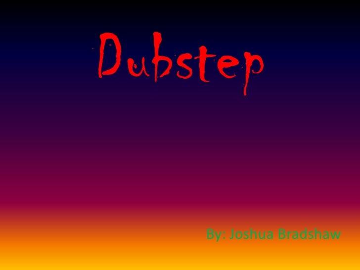 Dubstep<br />By: Joshua Bradshaw<br />