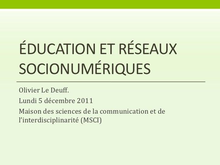 ÉDUCATION ET RÉSEAUXSOCIONUMÉRIQUESOlivier Le Deuff.Lundi 5 décembre 2011Maison des sciences de la communication et del'in...