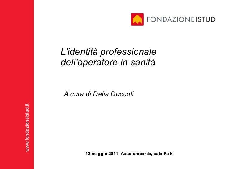 L'identità professionale dell'operatore in sanità A cura di Delia Duccoli 12 maggio 2011  Assolombarda, sala Falk