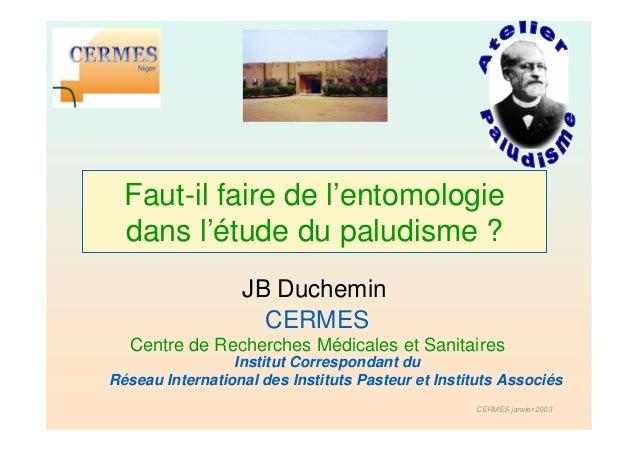 Faut-il faire de l'entomologie  dans l'étude du paludisme ?                  JB Duchemin                    CERMES  Centre...