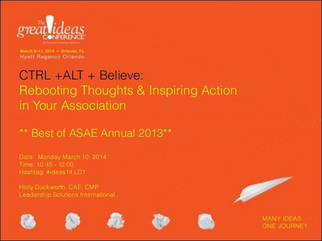 CTRL +ALT + Believe: Rebooting Thoughts & Inspiring Action in Your Association ! ** Best of ASAE Annual 2013**  Date: Mo...