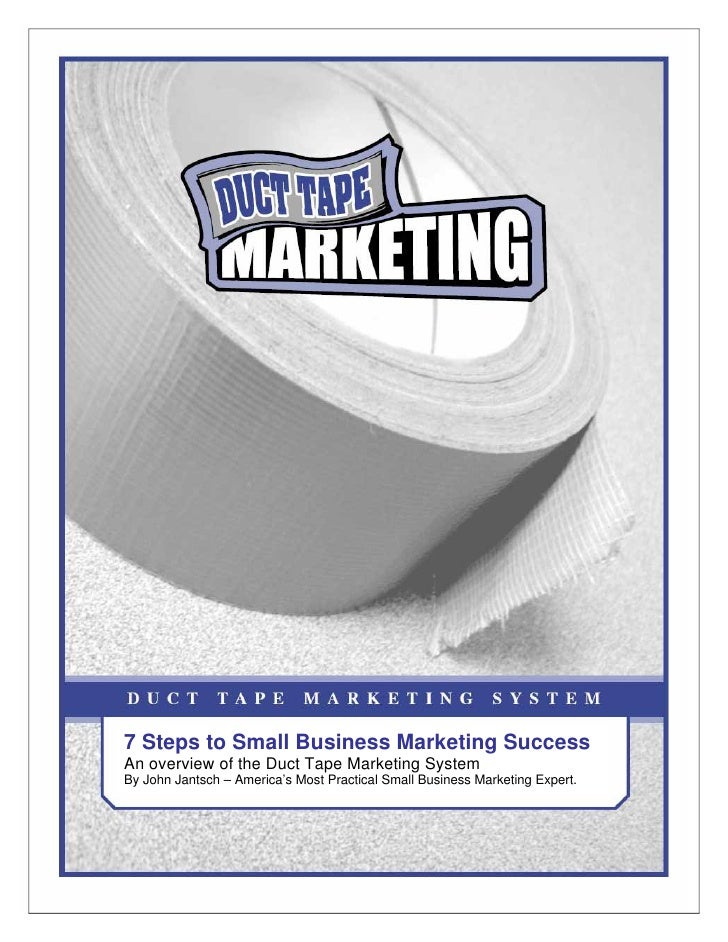 7 Steps to Small Business Marketing Success An overview of the Duct Tape Marketing System By John Jantsch – America's Most...