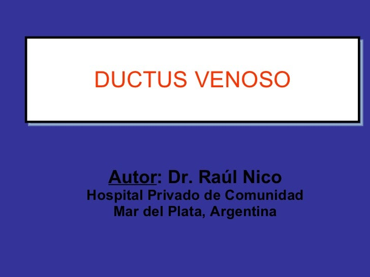 DUCTUS VENOSO Autor : Dr. Raúl Nico Hospital Privado de Comunidad Mar del Plata, Argentina