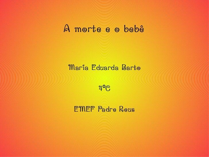 A morte e o bebê Maria Eduarda Barto 4ºC EMEF Padre Reus