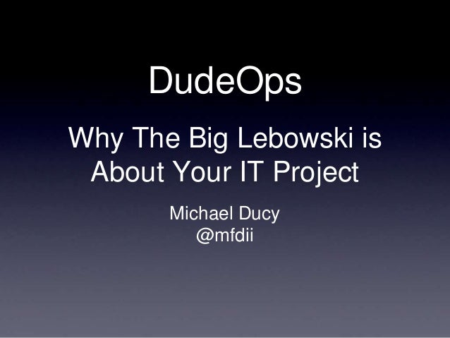 DevOpsDays Amsterdam - DudeOps: Why The Big Lebowski is About Your IT Project