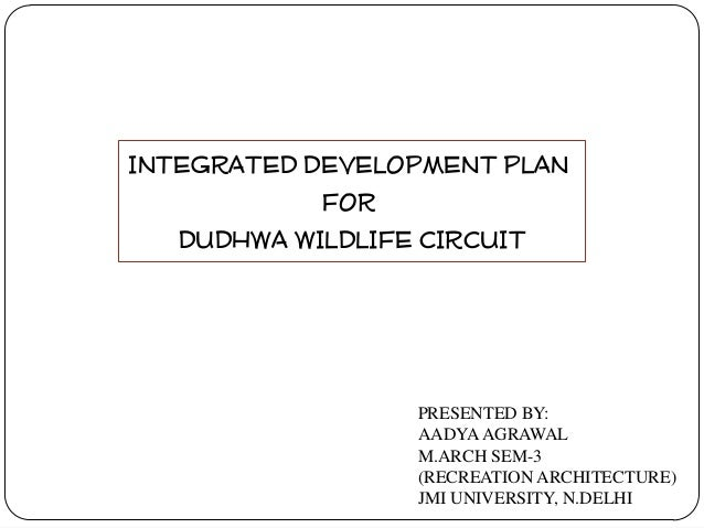 INTEGRATED DEVELOPMENT PLAN FOR DUDHWA WILDLIFE CIRCUIT  PRESENTED BY: AADYA AGRAWAL M.ARCH SEM-3 (RECREATION ARCHITECTURE...