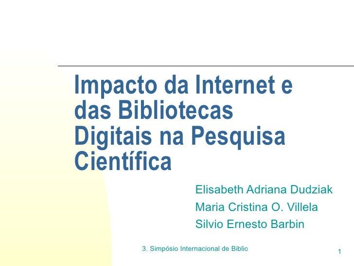 Impacto da Internet e das Bibliotecas Digitais na Pesquisa Científica Elisabeth Adriana Dudziak Maria Cristina O. Villela ...