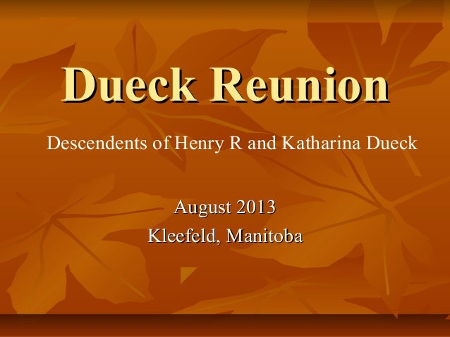 Dueck ReunionDueck Reunion August 2013August 2013 Kleefeld, ManitobaKleefeld, Manitoba Descendents of Henry R and Katharin...