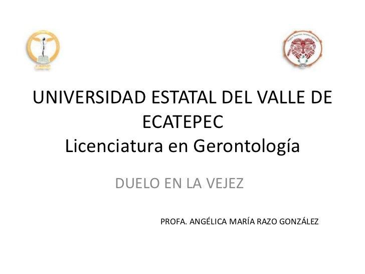 UNIVERSIDAD ESTATAL DEL VALLE DE             ECATEPEC   Licenciatura en Gerontología        DUELO EN LA VEJEZ             ...