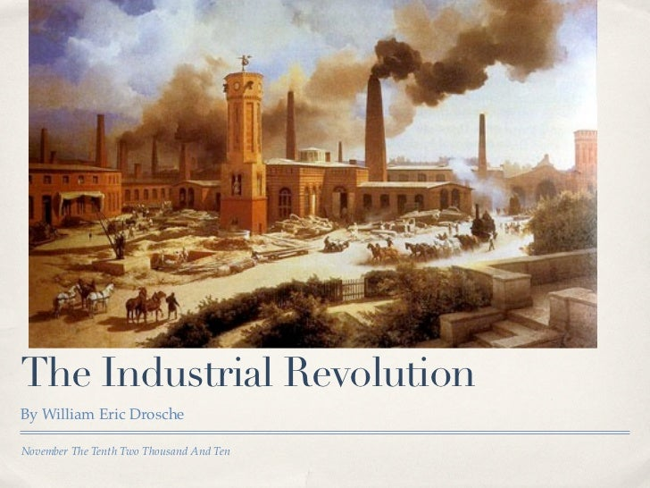 The Industrial RevolutionBy William Eric DroscheNovember The Tenth Two Thousand And Ten