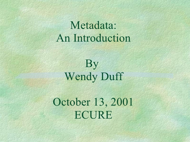 Metadata: An Introduction By  Wendy Duff October 13, 2001 ECURE