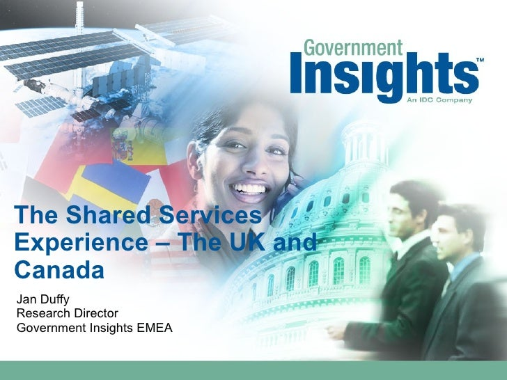 The Shared Services Experience – The UK and Canada Jan Duffy Research Director Government Insights EMEA