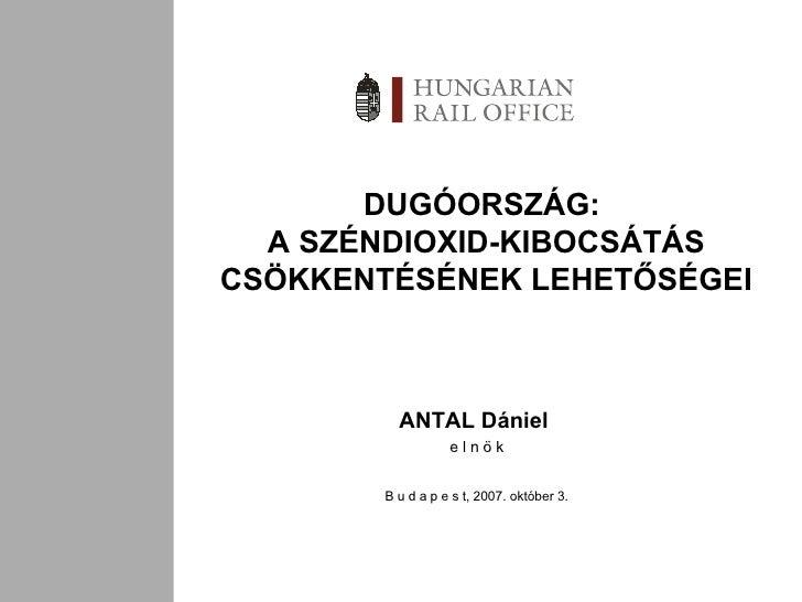 DUGÓORSZÁG:  A SZÉNDIOXID-KIBOCSÁTÁS CSÖKKENTÉSÉNEK LEHETŐSÉGEI ANTAL Dániel  e l n ö k B u d a p e s t , 2007.  október 3.